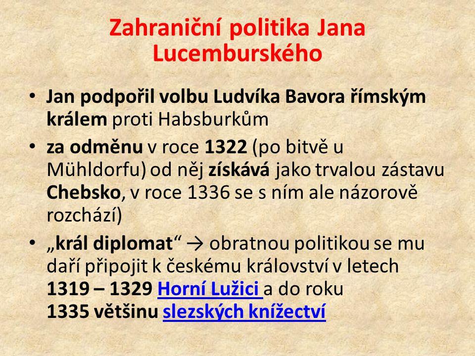 """Zahraniční politika Jana Lucemburského Jan podpořil volbu Ludvíka Bavora římským králem proti Habsburkům za odměnu v roce 1322 (po bitvě u Mühldorfu) od něj získává jako trvalou zástavu Chebsko, v roce 1336 se s ním ale názorově rozchází) """"král diplomat → obratnou politikou se mu daří připojit k českému království v letech 1319 – 1329 Horní Lužici a do roku 1335 většinu slezských knížectvíHorní Lužici slezských knížectví"""