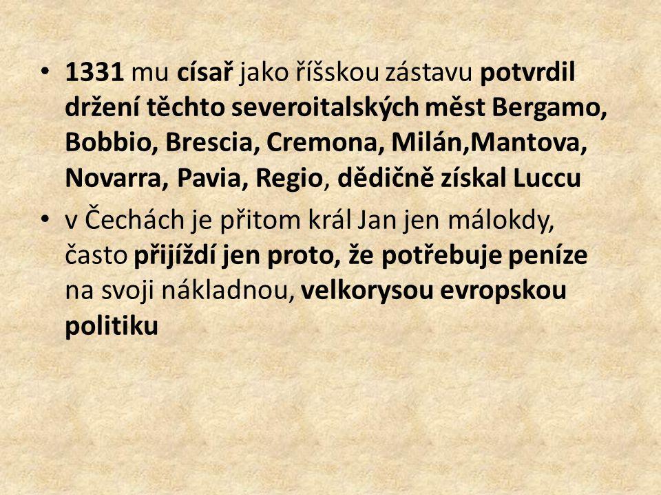 1331 mu císař jako říšskou zástavu potvrdil držení těchto severoitalských měst Bergamo, Bobbio, Brescia, Cremona, Milán,Mantova, Novarra, Pavia, Regio, dědičně získal Luccu v Čechách je přitom král Jan jen málokdy, často přijíždí jen proto, že potřebuje peníze na svoji nákladnou, velkorysou evropskou politiku
