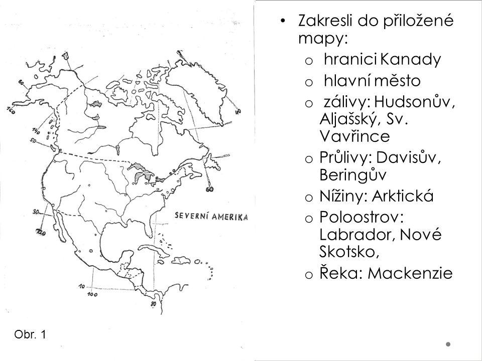 Zakresli do přiložené mapy: o hranici Kanady o hlavní město o zálivy: Hudsonův, Aljašský, Sv. Vavřince o Průlivy: Davisův, Beringův o Nížiny: Arktická