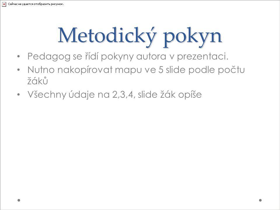 Metodický pokyn Pedagog se řídí pokyny autora v prezentaci. Nutno nakopírovat mapu ve 5 slide podle počtu žáků Všechny údaje na 2,3,4, slide žák opíše