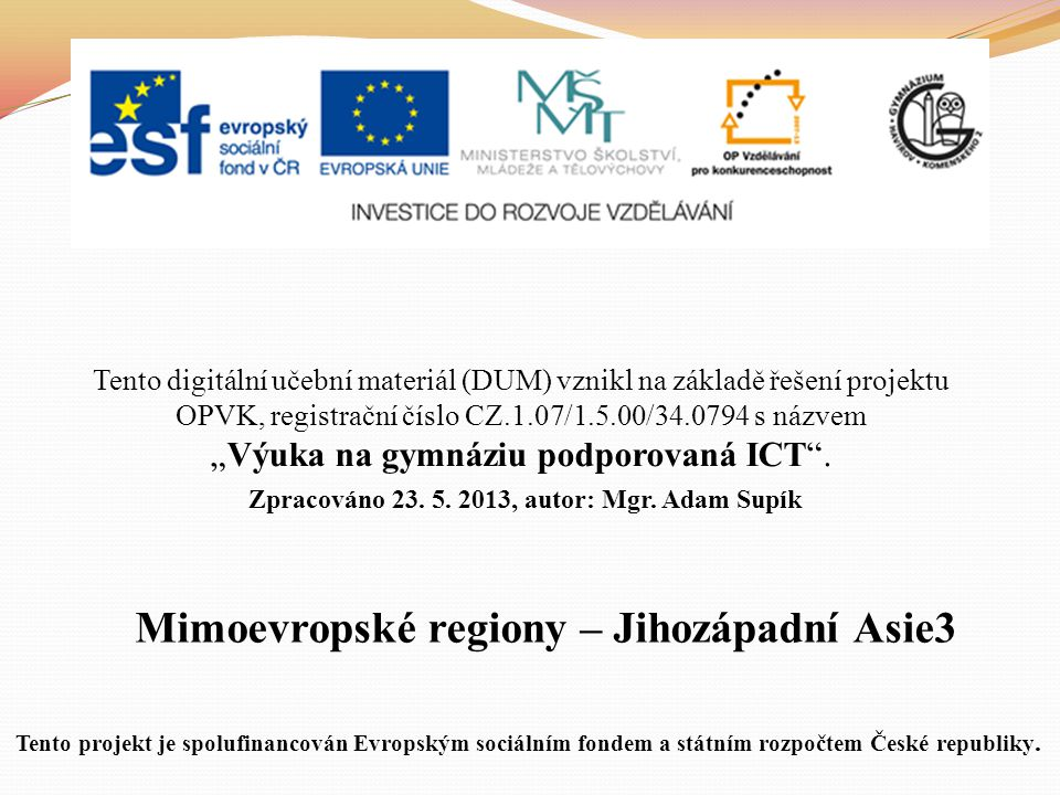 """Mimoevropské regiony – Jihozápadní Asie3 Tento digitální učební materiál (DUM) vznikl na základě řešení projektu OPVK, registrační číslo CZ.1.07/1.5.00/34.0794 s názvem """"Výuka na gymnáziu podporovaná ICT ."""