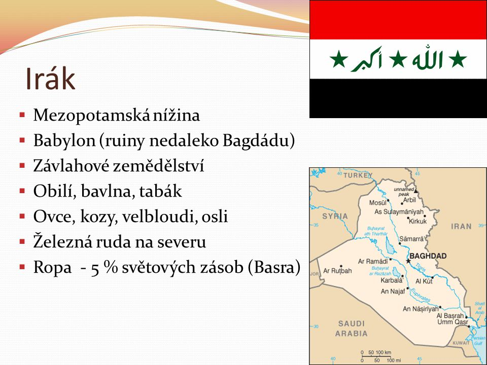 Irák  Mezopotamská nížina  Babylon (ruiny nedaleko Bagdádu)  Závlahové zemědělství  Obilí, bavlna, tabák  Ovce, kozy, velbloudi, osli  Železná ruda na severu  Ropa - 5 % světových zásob (Basra)