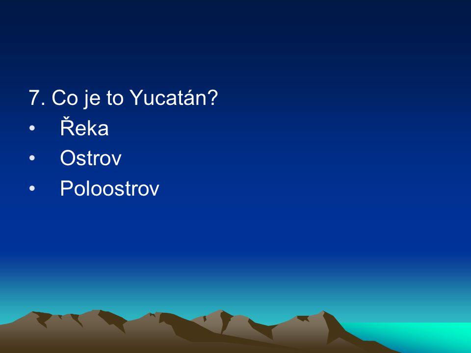 7. Co je to Yucatán? Řeka Ostrov Poloostrov