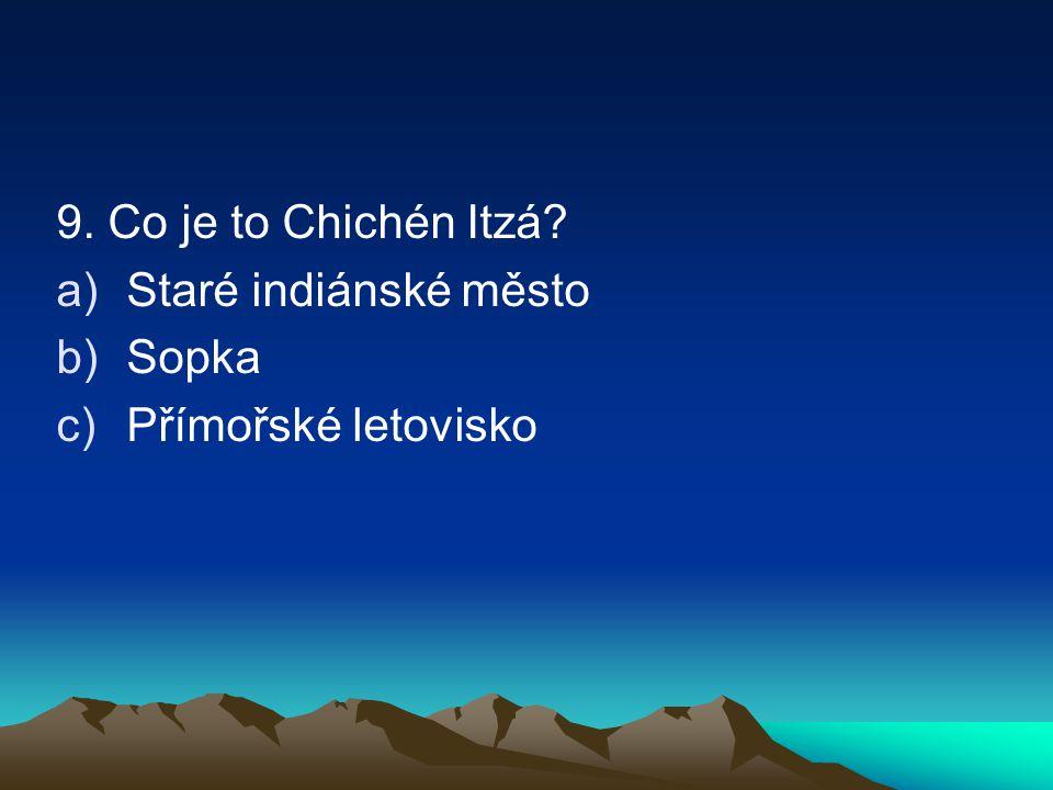 9. Co je to Chichén Itzá? a)Staré indiánské město b)Sopka c)Přímořské letovisko