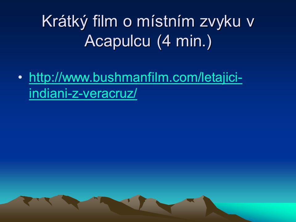 Krátký film o místním zvyku v Acapulcu (4 min.) http://www.bushmanfilm.com/letajici- indiani-z-veracruz/http://www.bushmanfilm.com/letajici- indiani-z