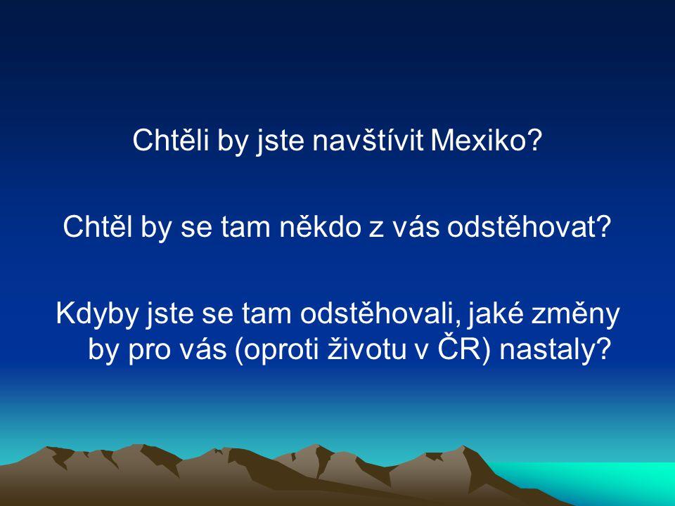 Chtěli by jste navštívit Mexiko? Chtěl by se tam někdo z vás odstěhovat? Kdyby jste se tam odstěhovali, jaké změny by pro vás (oproti životu v ČR) nas