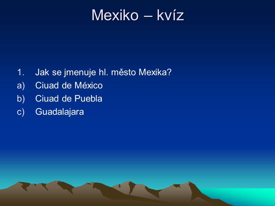 Mexiko – kvíz 1.Jak se jmenuje hl. město Mexika? a)Ciuad de México b)Ciuad de Puebla c)Guadalajara