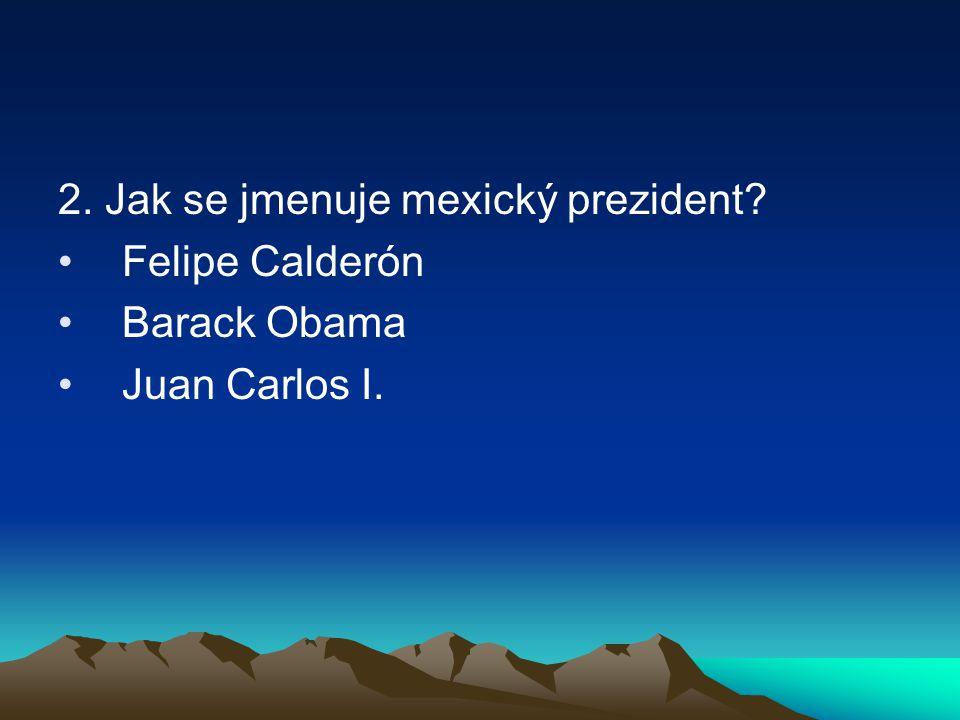 2. Jak se jmenuje mexický prezident? Felipe Calderón Barack Obama Juan Carlos I.