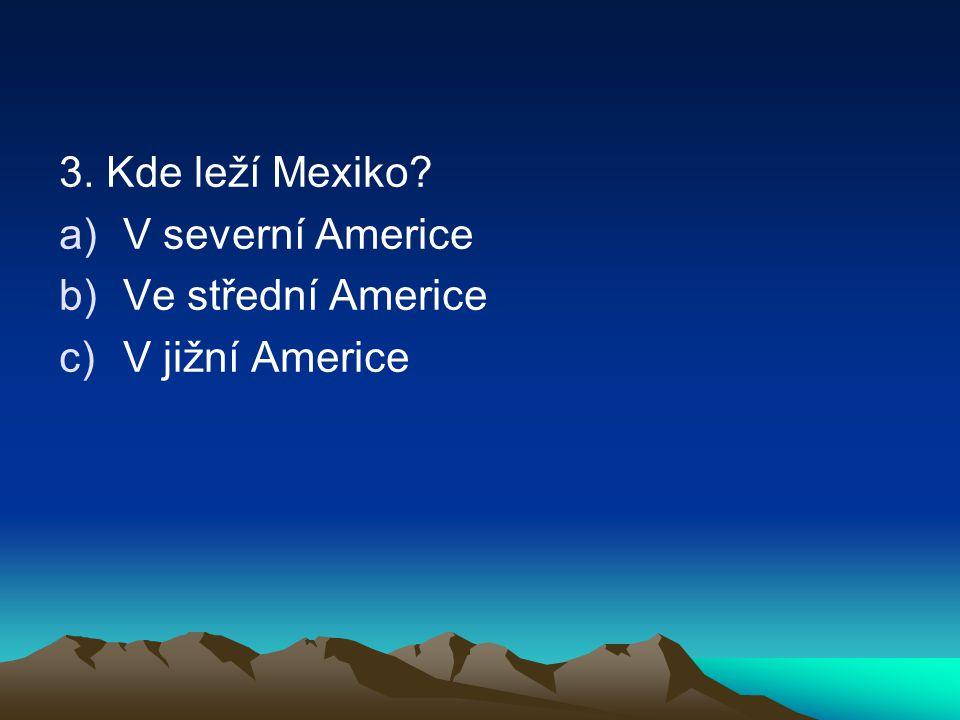 3. Kde leží Mexiko? a)V severní Americe b)Ve střední Americe c)V jižní Americe
