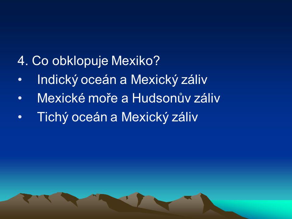 4. Co obklopuje Mexiko? Indický oceán a Mexický záliv Mexické moře a Hudsonův záliv Tichý oceán a Mexický záliv