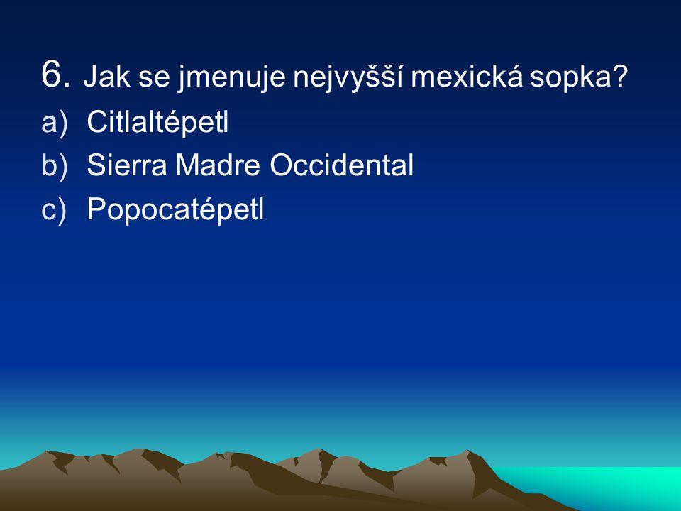 6. Jak se jmenuje nejvyšší mexická sopka? a)Citlaltépetl b)Sierra Madre Occidental c)Popocatépetl