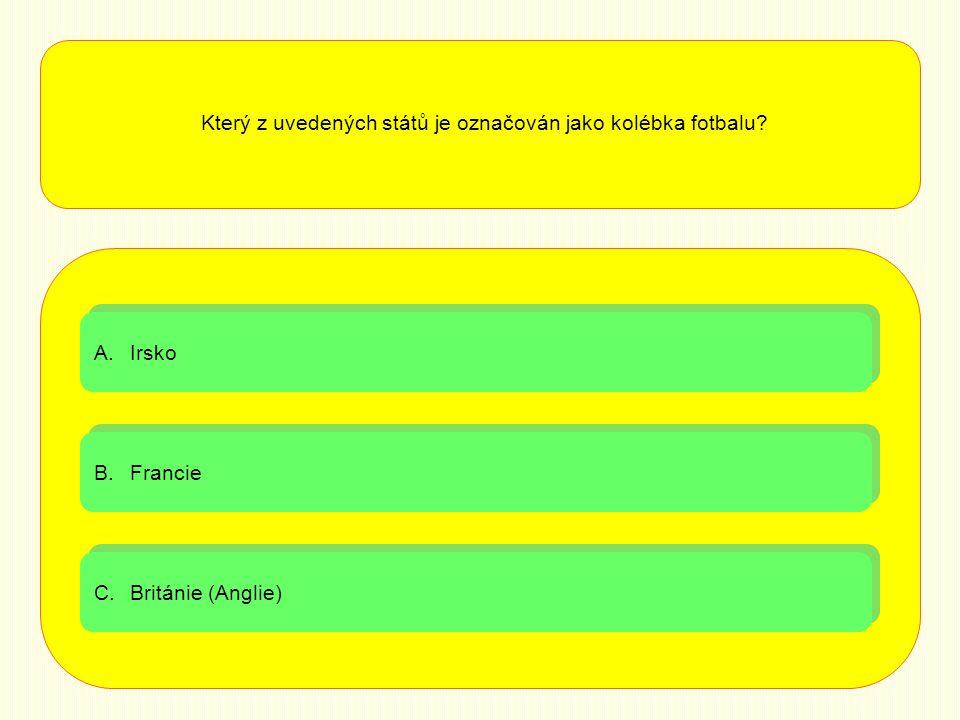 A.IrskoIrsko A.IrskoIrsko B.FrancieFrancie B.FrancieFrancie C.Británie (Anglie)Británie (Anglie) C.Británie (Anglie)Británie (Anglie) Který z uvedených států je označován jako kolébka fotbalu?