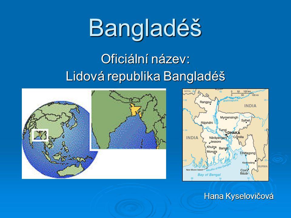 Bangladéš Oficiální název: Lidová republika Bangladéš Hana Kyselovičová