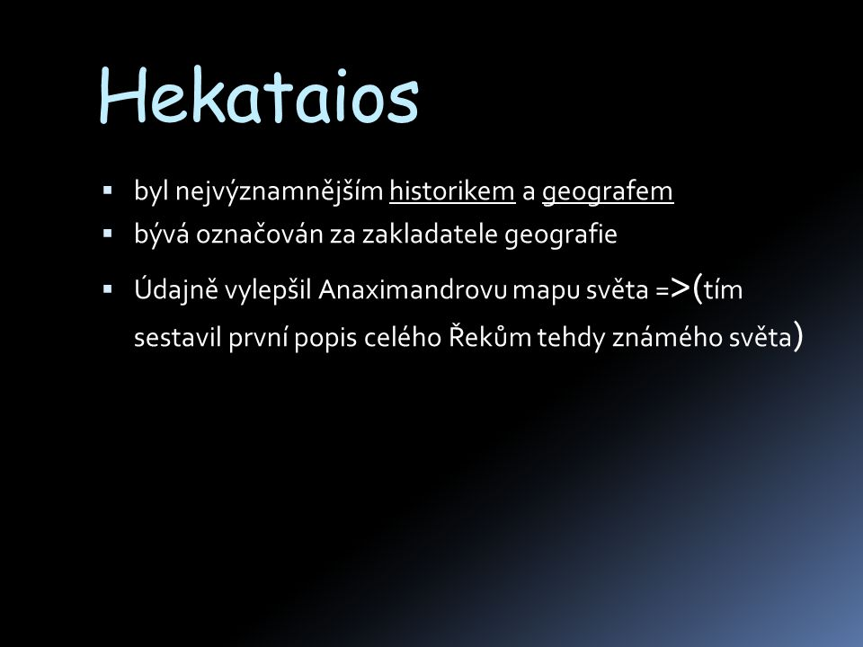  byl nejvýznamnějším historikem a geografem  bývá označován za zakladatele geografie  Údajně vylepšil Anaximandrovu mapu světa = > ( tím sestavil první popis celého Řekům tehdy známého světa )