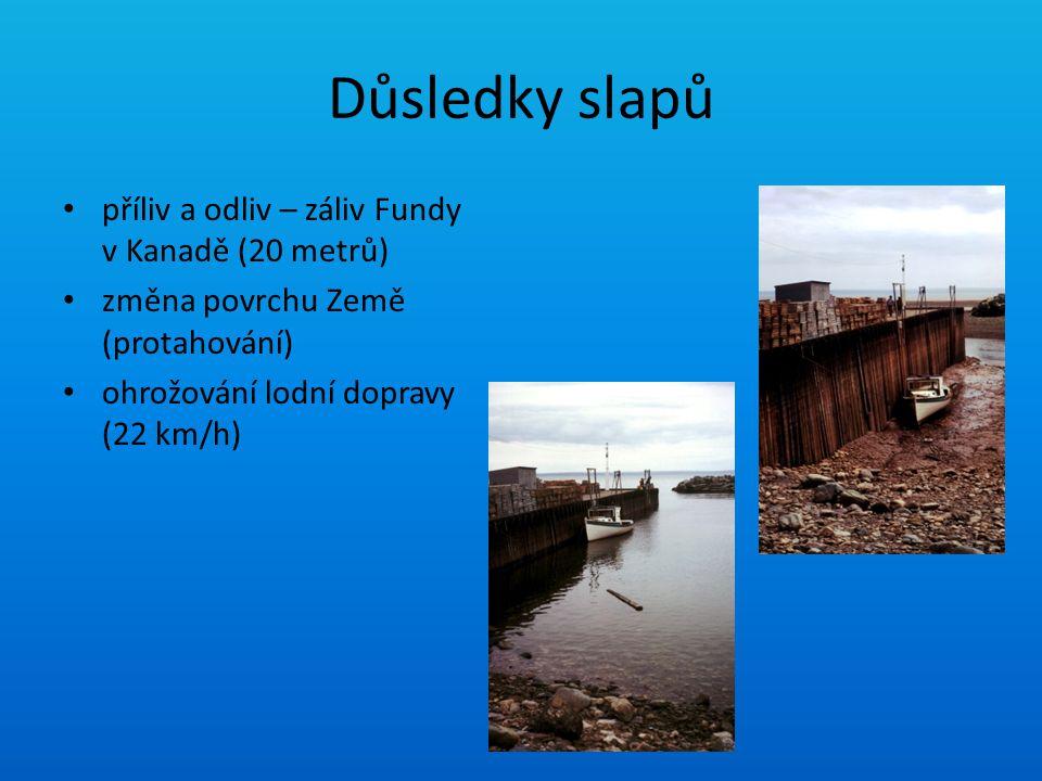 Důsledky slapů příliv a odliv – záliv Fundy v Kanadě (20 metrů) změna povrchu Země (protahování) ohrožování lodní dopravy (22 km/h)