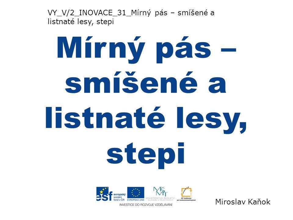 VY_V/2_INOVACE_31_Mírný pás – smíšené a listnaté lesy, stepi Mírný pás – smíšené a listnaté lesy, stepi Miroslav Kaňok