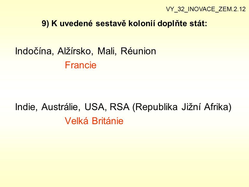 9) K uvedené sestavě kolonií doplňte stát: Indočína, Alžírsko, Mali, Réunion Francie Indie, Austrálie, USA, RSA (Republika Jižní Afrika) Velká Británi