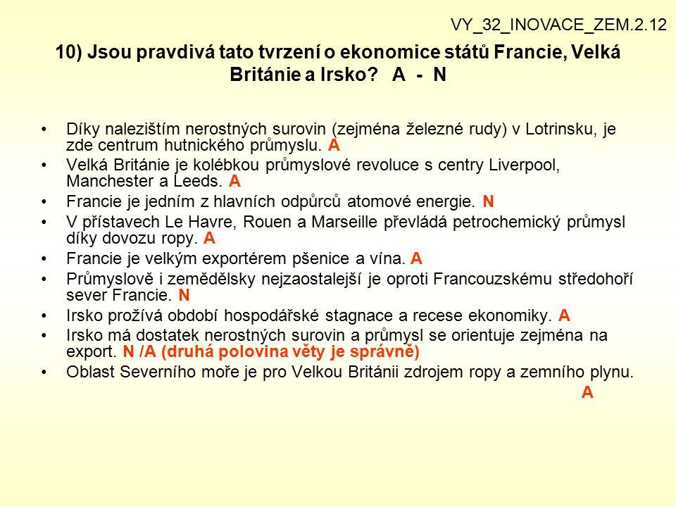 10) Jsou pravdivá tato tvrzení o ekonomice států Francie, Velká Británie a Irsko? A - N Díky nalezištím nerostných surovin (zejména železné rudy) v Lo