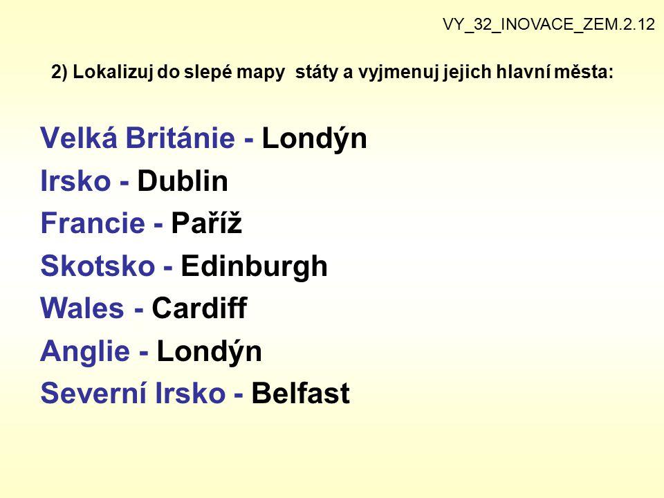 2) Lokalizuj do slepé mapy státy a vyjmenuj jejich hlavní města: Velká Británie - Londýn Irsko - Dublin Francie - Paříž Skotsko - Edinburgh Wales - Ca