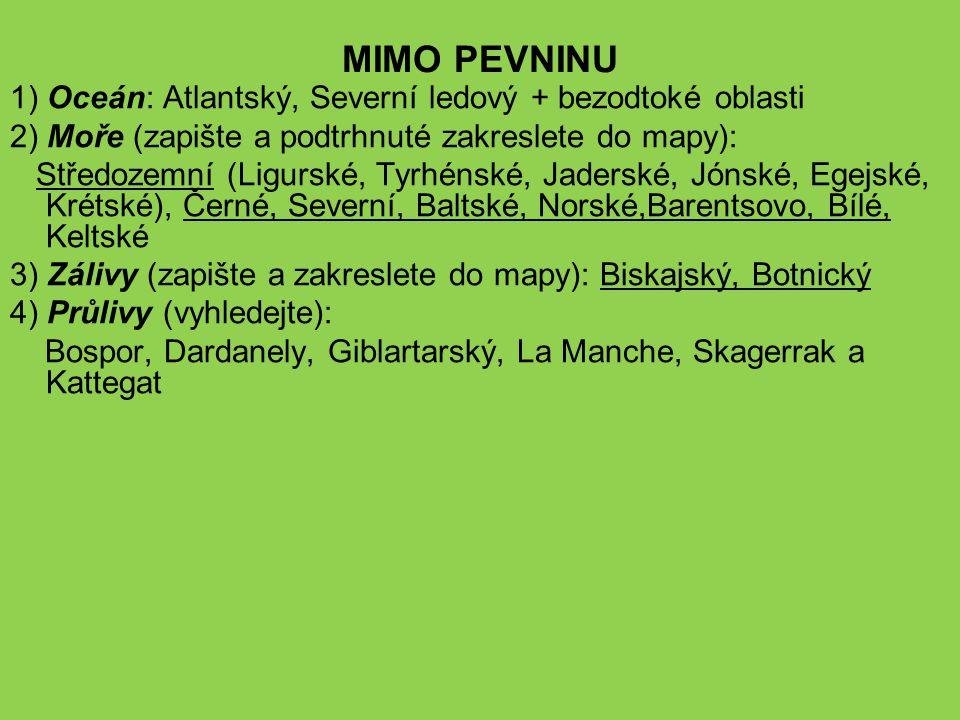 MIMO PEVNINU 1) Oceán: Atlantský, Severní ledový + bezodtoké oblasti 2) Moře (zapište a podtrhnuté zakreslete do mapy): Středozemní (Ligurské, Tyrhénské, Jaderské, Jónské, Egejské, Krétské), Černé, Severní, Baltské, Norské,Barentsovo, Bílé, Keltské 3) Zálivy (zapište a zakreslete do mapy): Biskajský, Botnický 4) Průlivy (vyhledejte): Bospor, Dardanely, Giblartarský, La Manche, Skagerrak a Kattegat
