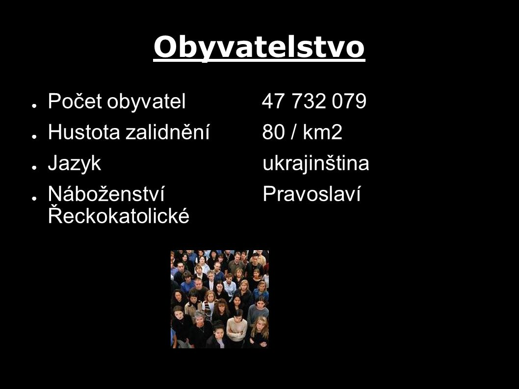 Obyvatelstvo ● Počet obyvatel 47 732 079 ● Hustota zalidnění 80 / km2 ● Jazyk ukrajinština ● Náboženství Pravoslaví Řeckokatolické