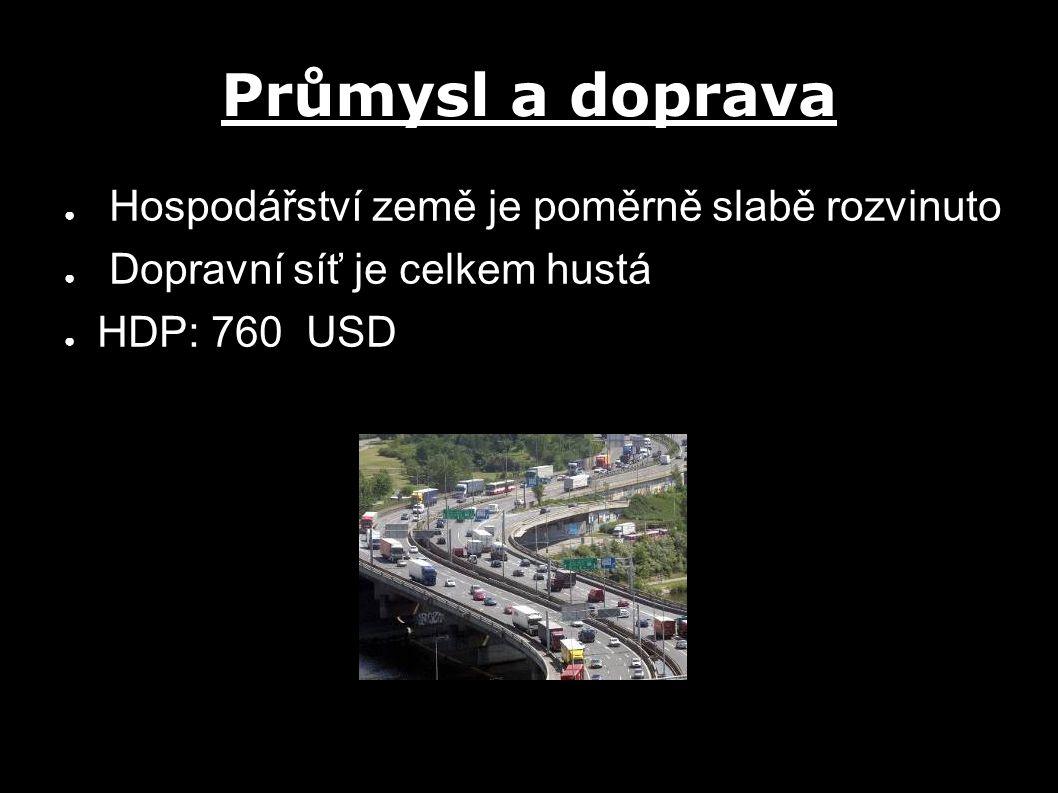 Průmysl a doprava ● Hospodářství země je poměrně slabě rozvinuto ● Dopravní síť je celkem hustá ● HDP: 760 USD