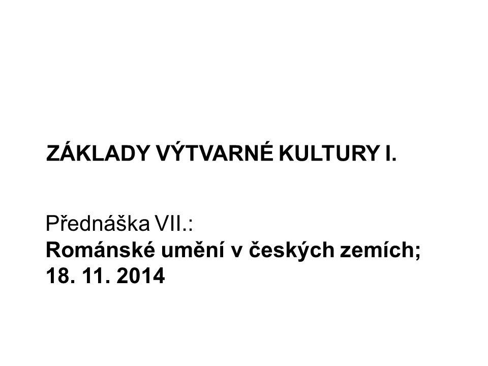 ZÁKLADY VÝTVARNÉ KULTURY I. Přednáška VII.: Románské umění v českých zemích; 18. 11. 2014