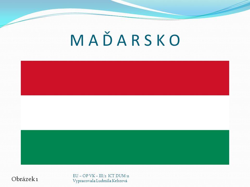 M A Ď A R S K O Obrázek 1 EU – OP VK – III/2 ICT DUM 11 Vypracovala Ludmila Kebzová