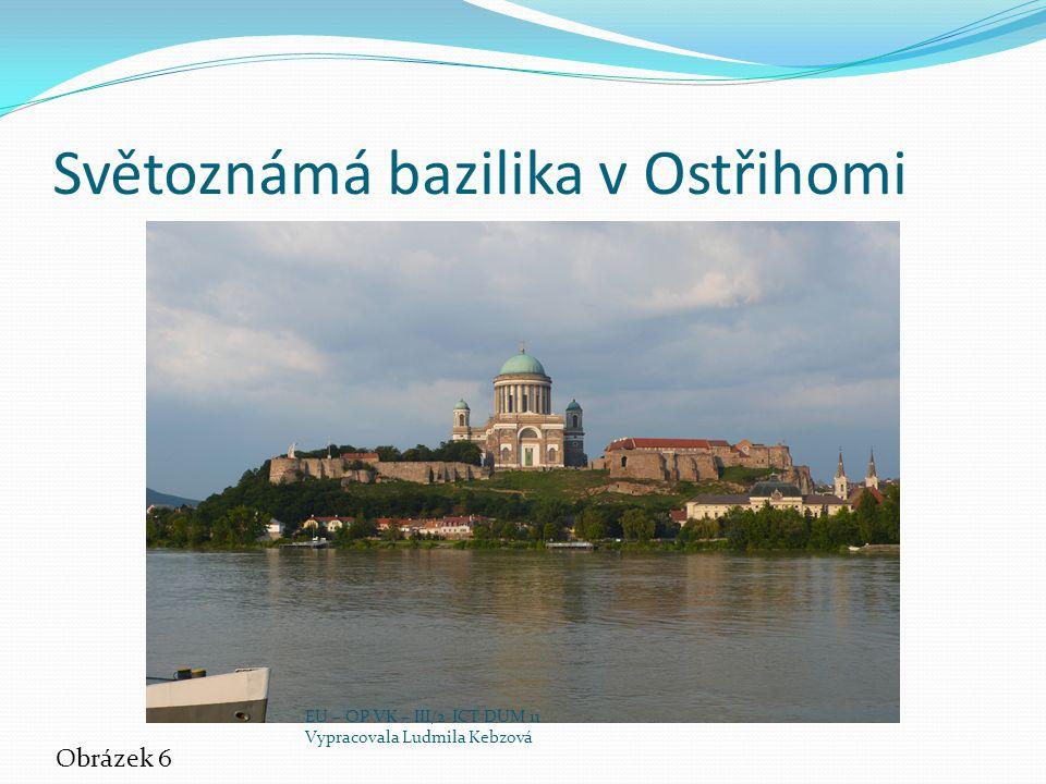 Světoznámá bazilika v Ostřihomi Obrázek 6 EU – OP VK – III/2 ICT DUM 11 Vypracovala Ludmila Kebzová