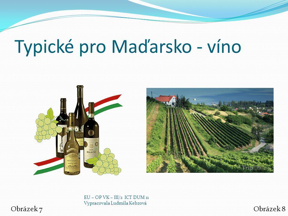 Typické pro Maďarsko - víno Obrázek 7Obrázek 8 EU – OP VK – III/2 ICT DUM 11 Vypracovala Ludmila Kebzová
