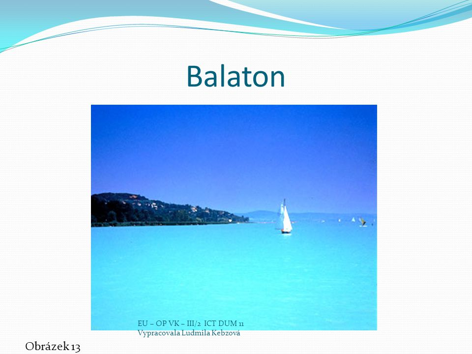 Balaton Obrázek 13 EU – OP VK – III/2 ICT DUM 11 Vypracovala Ludmila Kebzová
