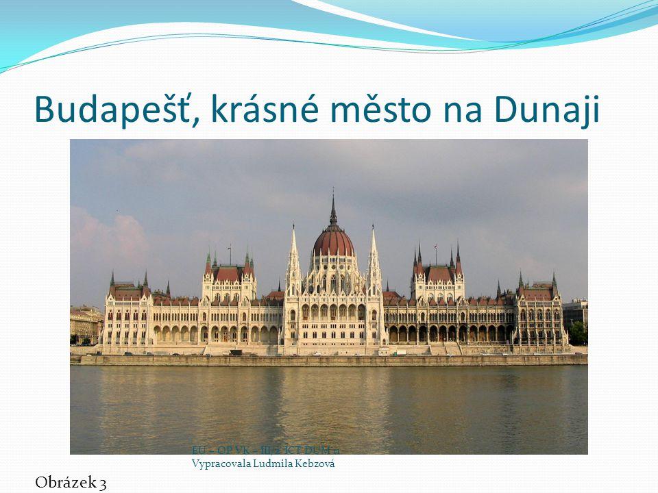 Budapešť, krásné město na Dunaji Obrázek 3 EU – OP VK – III/2 ICT DUM 11 Vypracovala Ludmila Kebzová