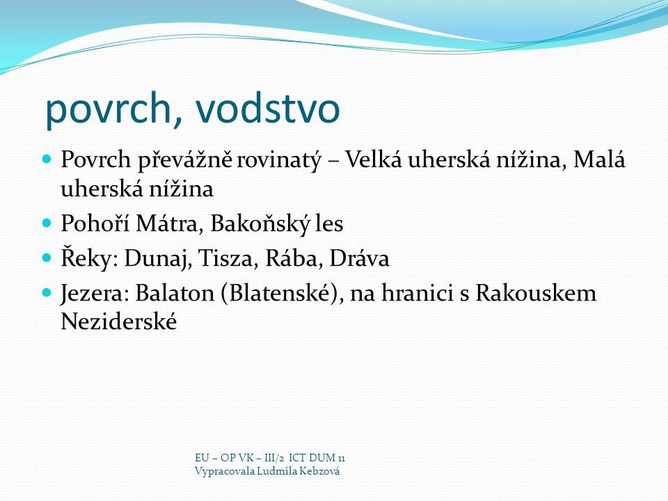 povrch, vodstvo Povrch převážně rovinatý – Velká uherská nížina, Malá uherská nížina Pohoří Mátra, Bakoňský les Řeky: Dunaj, Tisza, Rába, Dráva Jezera