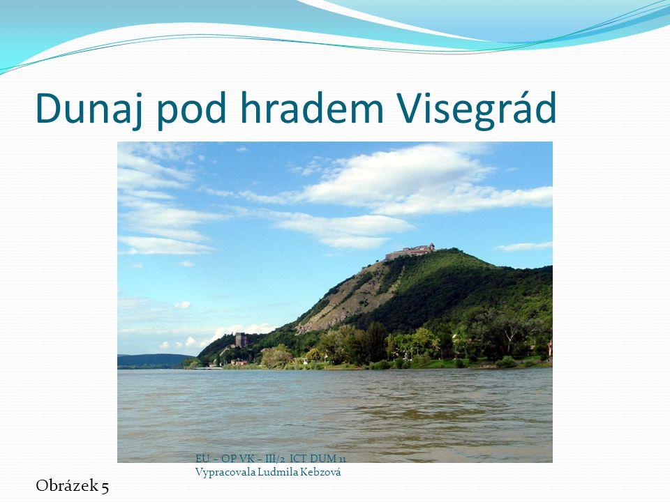 Dunaj pod hradem Visegrád Obrázek 5 EU – OP VK – III/2 ICT DUM 11 Vypracovala Ludmila Kebzová