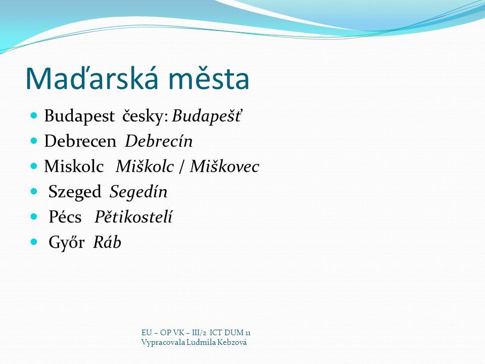 Maďarská města Budapest česky: Budapešť Debrecen Debrecín Miskolc Miškolc / Miškovec Szeged Segedín Pécs Pětikostelí Győr Ráb EU – OP VK – III/2 ICT D
