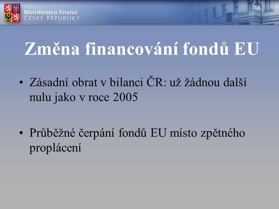 Změna financování fondů EU Zásadní obrat v bilanci ČR: už žádnou další nulu jako v roce 2005 Průběžné čerpání fondů EU místo zpětného proplácení