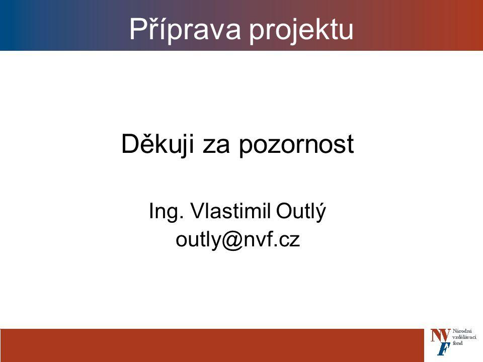 Příprava projektu Děkuji za pozornost Ing. Vlastimil Outlý outly@nvf.cz