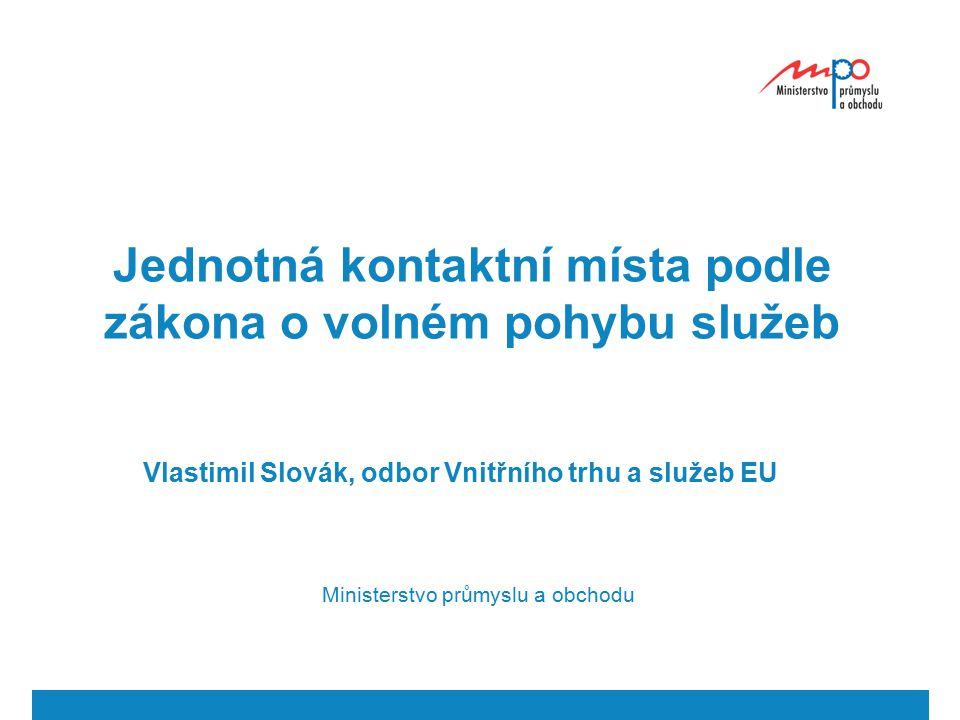 Jednotná kontaktní místa podle zákona o volném pohybu služeb Vlastimil Slovák, odbor Vnitřního trhu a služeb EU Ministerstvo průmyslu a obchodu