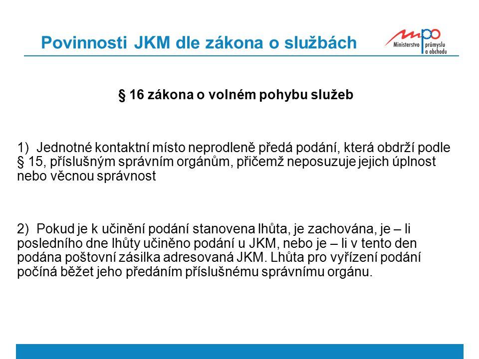 Povinnosti JKM dle zákona o službách § 16 zákona o volném pohybu služeb 1) Jednotné kontaktní místo neprodleně předá podání, která obdrží podle § 15, příslušným správním orgánům, přičemž neposuzuje jejich úplnost nebo věcnou správnost 2) Pokud je k učinění podání stanovena lhůta, je zachována, je – li posledního dne lhůty učiněno podání u JKM, nebo je – li v tento den podána poštovní zásilka adresovaná JKM.