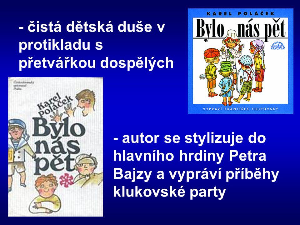 - čistá dětská duše v protikladu s přetvářkou dospělých - autor se stylizuje do hlavního hrdiny Petra Bajzy a vypráví příběhy klukovské party