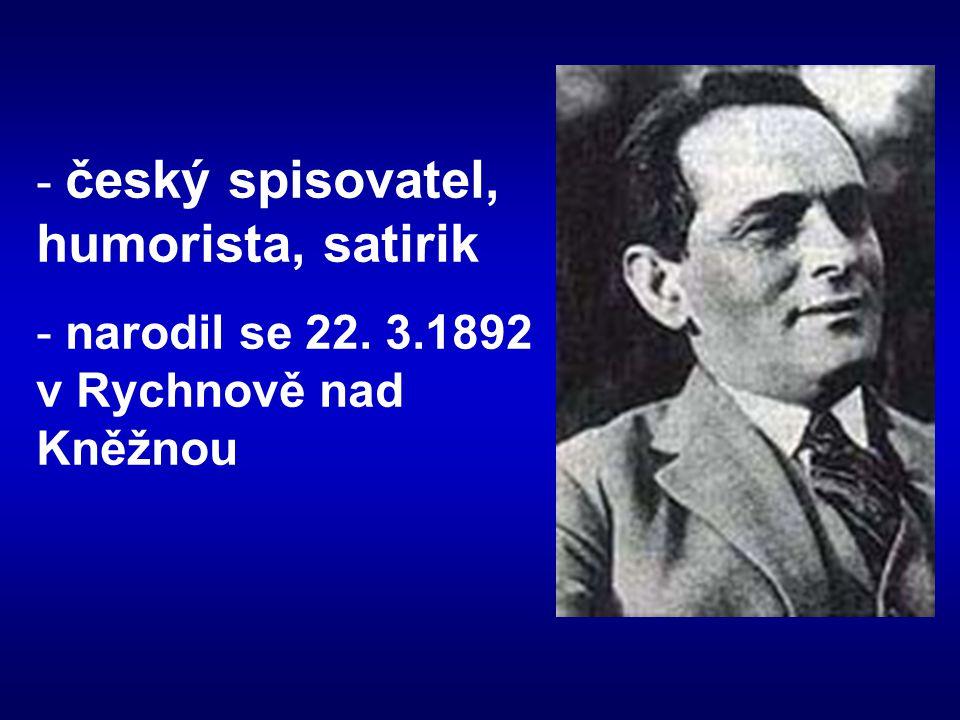 - český spisovatel, humorista, satirik - narodil se 22. 3.1892 v Rychnově nad Kněžnou