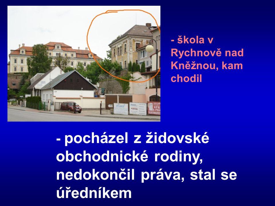 - pocházel z židovské obchodnické rodiny, nedokončil práva, stal se úředníkem - škola v Rychnově nad Kněžnou, kam chodil