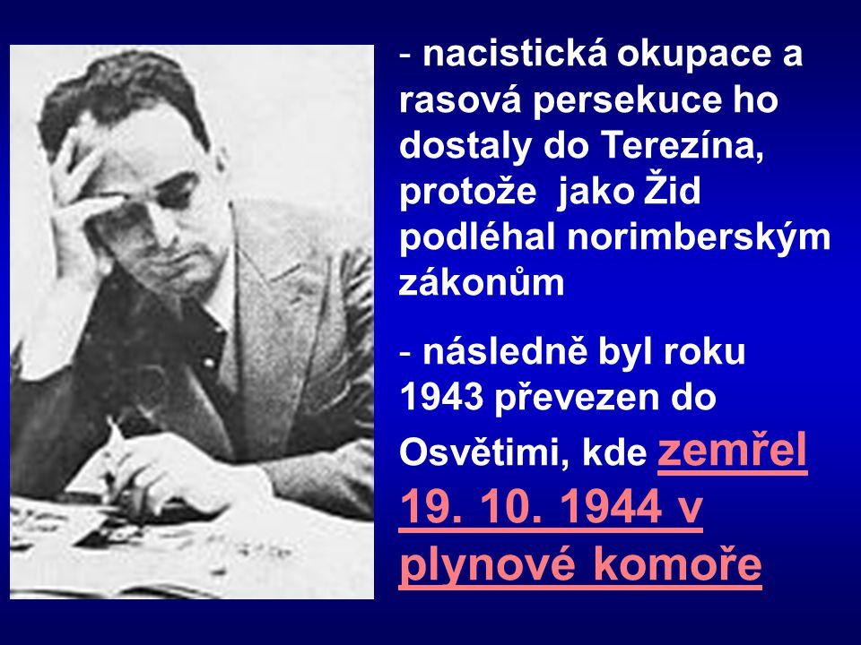 - nacistická okupace a rasová persekuce ho dostaly do Terezína, protože jako Žid podléhal norimberským zákonům - následně byl roku 1943 převezen do Os