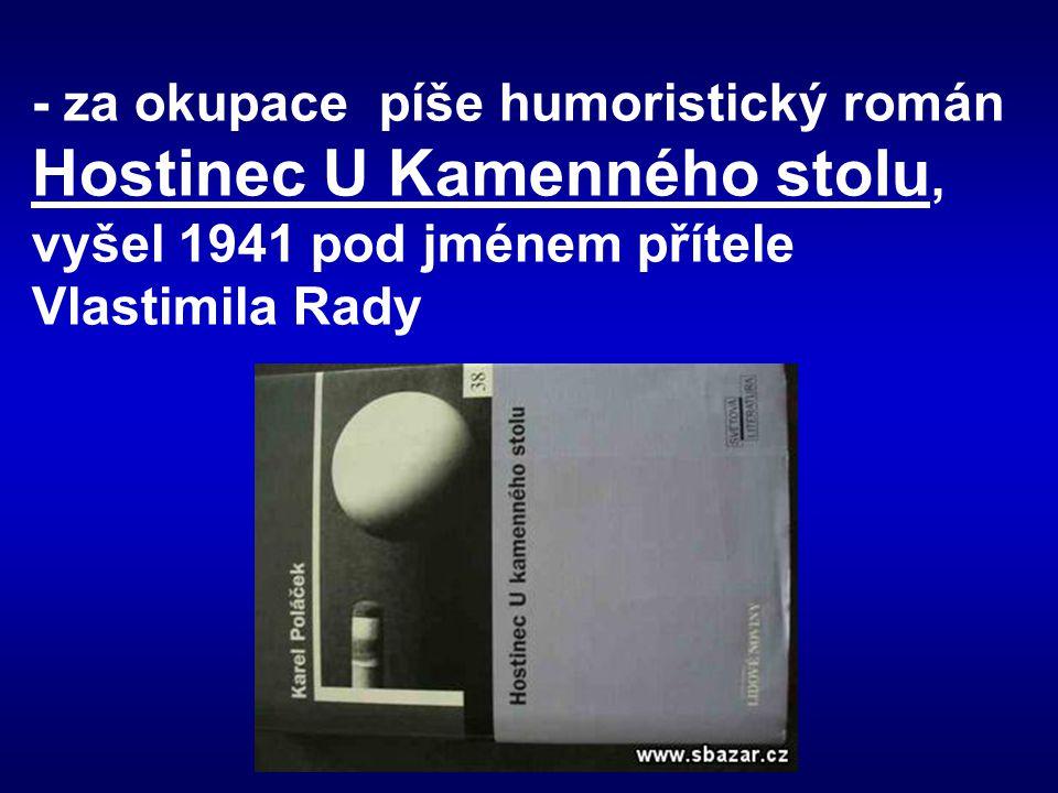 - za okupace píše humoristický román Hostinec U Kamenného stolu, vyšel 1941 pod jménem přítele Vlastimila Rady