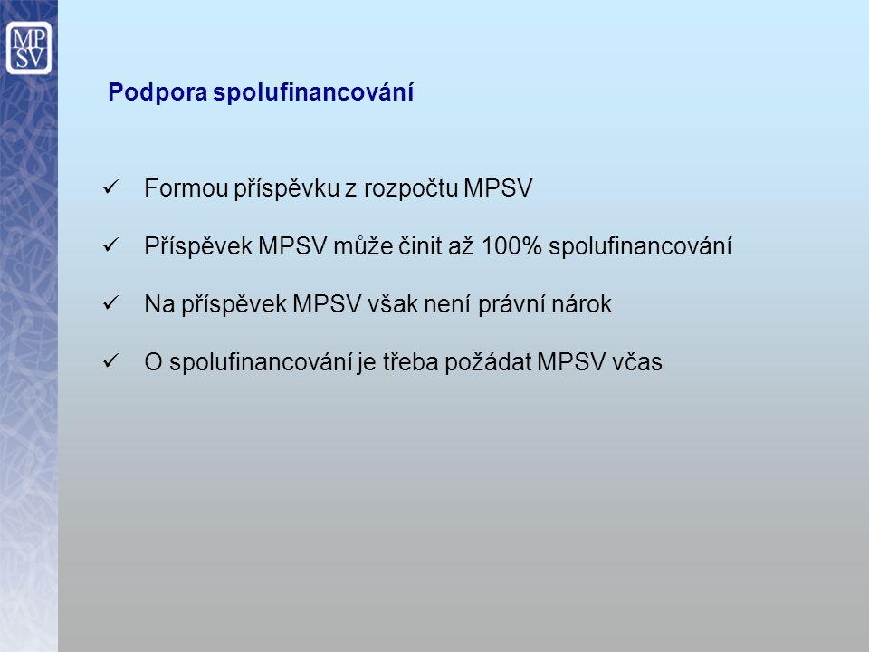 Podpora spolufinancování Formou příspěvku z rozpočtu MPSV Příspěvek MPSV může činit až 100% spolufinancování Na příspěvek MPSV však není právní nárok O spolufinancování je třeba požádat MPSV včas