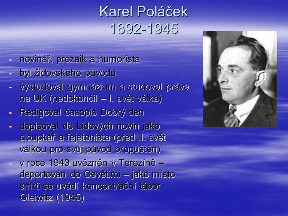 Karel Poláček 1892-1945 -novinář, prozaik a humorista -byl židovského původu -vystudoval gymnázium a studoval práva na UK (nedokončil – I. svět válka)
