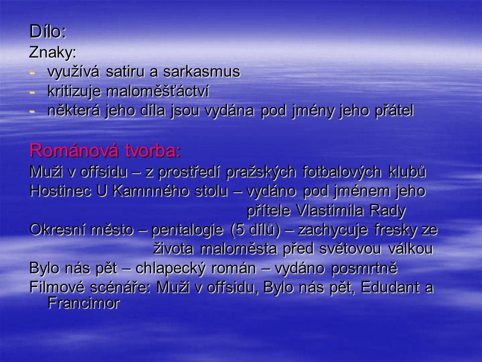Dílo:Znaky: -využívá satiru a sarkasmus -kritizuje maloměšťáctví -některá jeho díla jsou vydána pod jmény jeho přátel Románová tvorba: Muži v offsidu – z prostředí pražských fotbalových klubů Hostinec U Kamnného stolu – vydáno pod jménem jeho přítele Vlastimila Rady přítele Vlastimila Rady Okresní město – pentalogie (5 dílů) – zachycuje fresky ze života maloměsta před světovou válkou života maloměsta před světovou válkou Bylo nás pět – chlapecký román – vydáno posmrtně Filmové scénáře: Muži v offsidu, Bylo nás pět, Edudant a Francimor