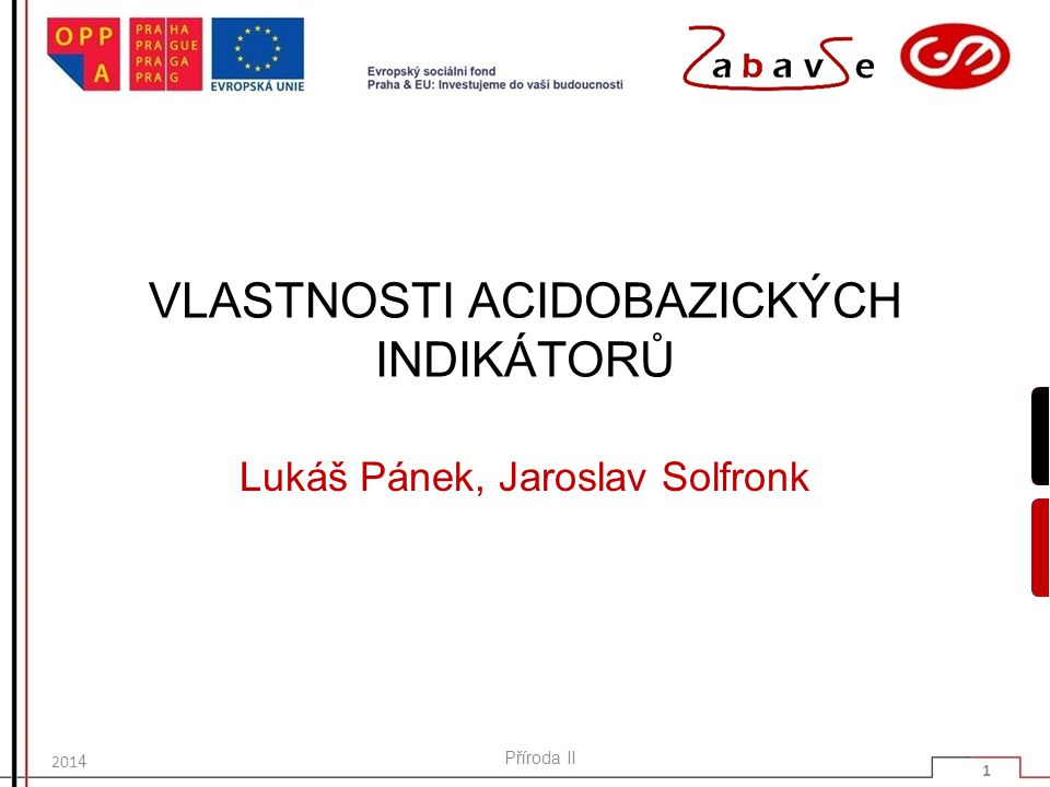 VLASTNOSTI ACIDOBAZICKÝCH INDIKÁTORŮ Lukáš Pánek, Jaroslav Solfronk 201 4 Příroda II 1