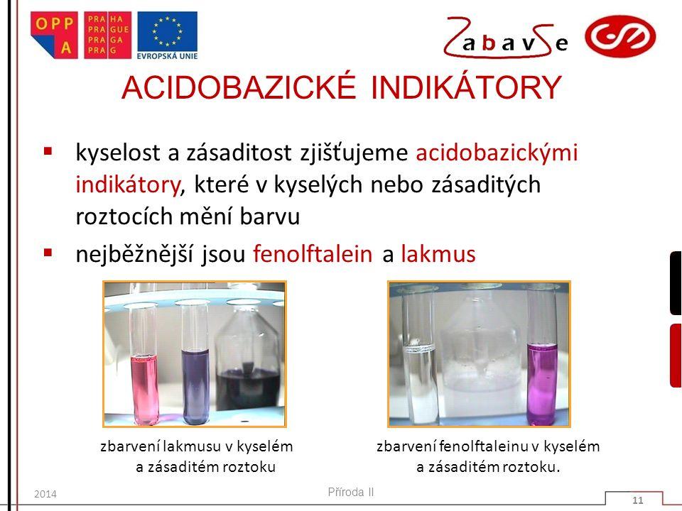 ACIDOBAZICKÉ INDIKÁTORY  kyselost a zásaditost zjišťujeme acidobazickými indikátory, které v kyselých nebo zásaditých roztocích mění barvu  nejběžnější jsou fenolftalein a lakmus Příroda II 11 2014 zbarvení lakmusu v kyselém a zásaditém roztoku zbarvení fenolftaleinu v kyselém a zásaditém roztoku.
