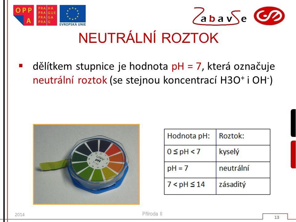 NEUTRÁLNÍ ROZTOK  dělítkem stupnice je hodnota pH = 7, která označuje neutrální roztok (se stejnou koncentrací H3O + i OH - ) Příroda II 13 2014